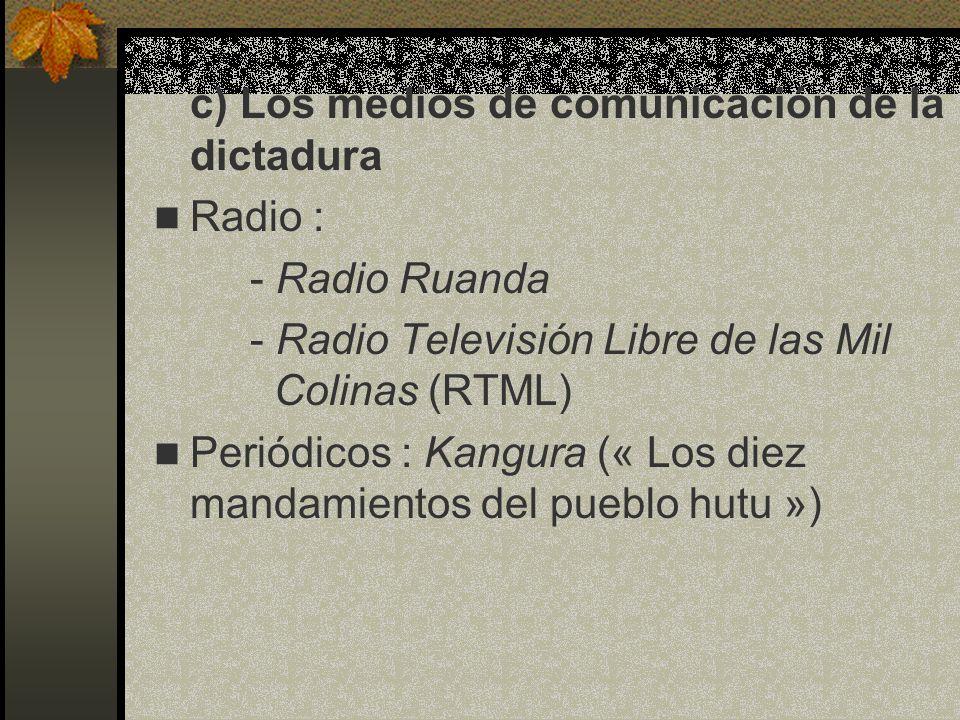 c) Los medios de comunicación de la dictadura Radio : - Radio Ruanda - Radio Televisión Libre de las Mil Colinas (RTML) Periódicos : Kangura (« Los di