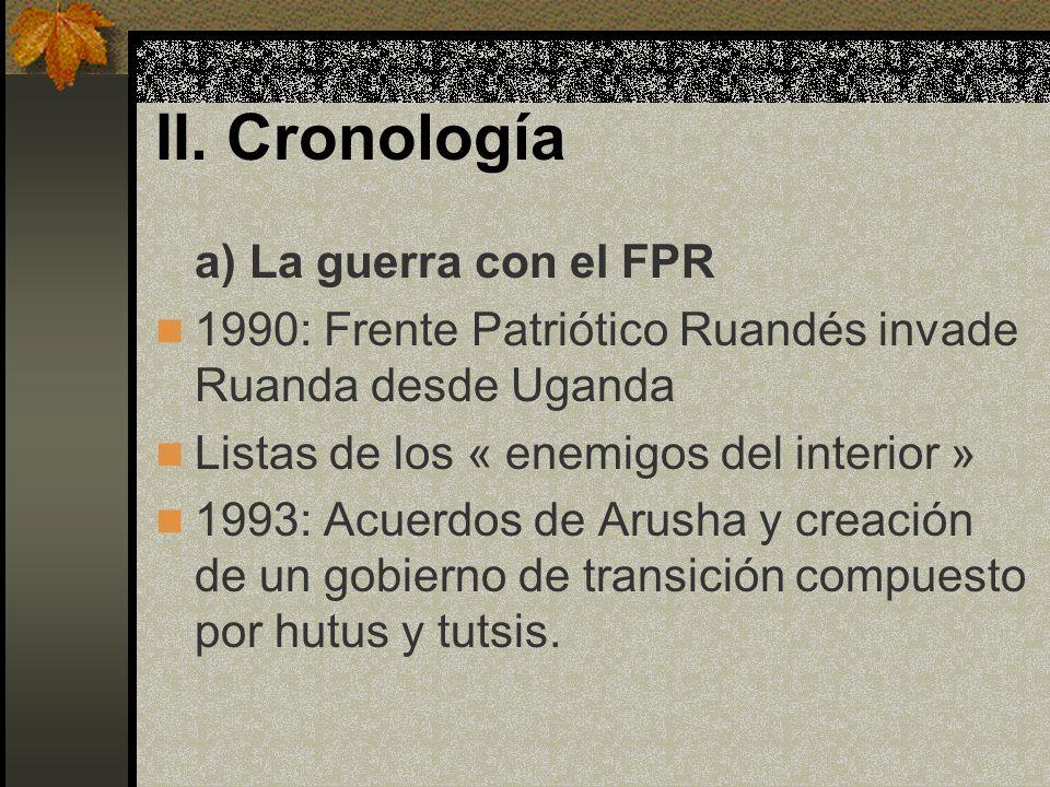 II. Cronología a) La guerra con el FPR 1990: Frente Patriótico Ruandés invade Ruanda desde Uganda Listas de los « enemigos del interior » 1993: Acuerd