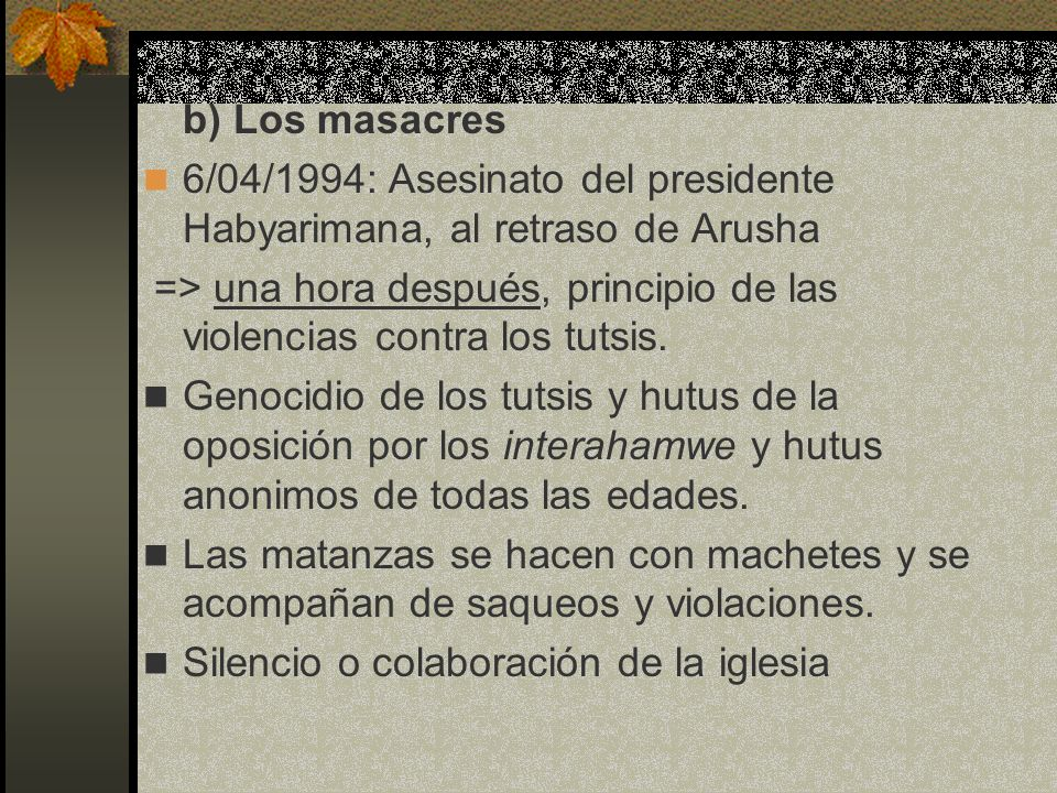 b) Los masacres 6/04/1994: Asesinato del presidente Habyarimana, al retraso de Arusha => una hora después, principio de las violencias contra los tuts
