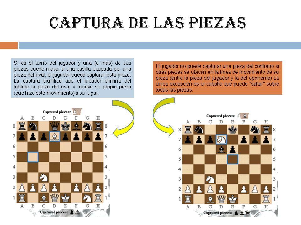 CAPTURA DE LAS PIEZAS Si es el turno del jugador y una (o más) de sus piezas puede mover a una casilla ocupada por una pieza del rival, el jugador pue