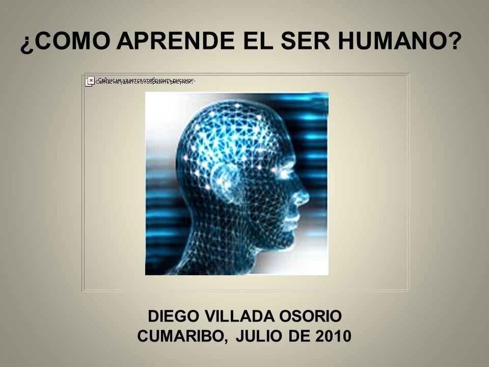 ¿COMO APRENDE EL SER HUMANO? DIEGO VILLADA OSORIO CUMARIBO, JULIO DE 2010