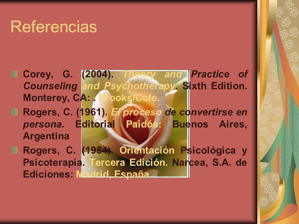 Referencias Corey, G. (2004). Theory and Practice of Counseling and Psychotherapy. Sixth Edition. Monterey, CA:. Brooks/Cole. Rogers, C. (1961). El pr