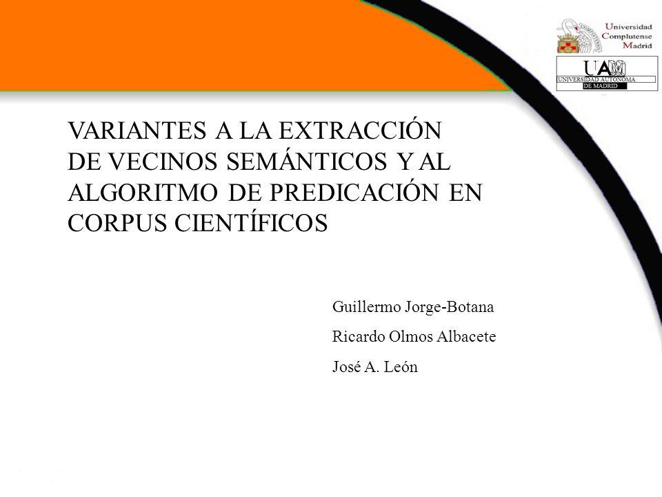 VARIANTES A LA EXTRACCIÓN DE VECINOS SEMÁNTICOS Y AL ALGORITMO DE PREDICACIÓN EN CORPUS CIENTÍFICOS Guillermo Jorge-Botana Ricardo Olmos Albacete José