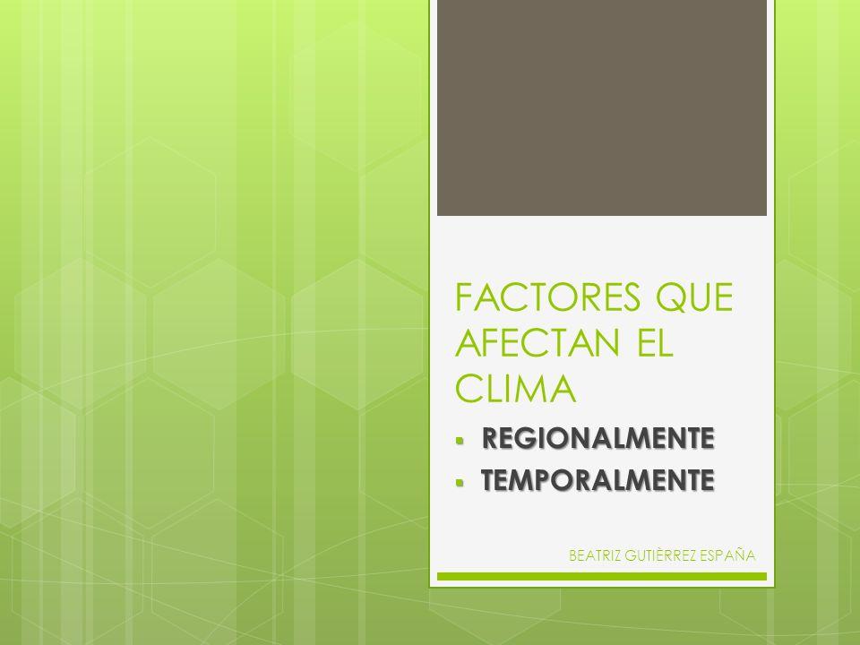 FACTORES QUE AFECTAN EL CLIMA REGIONALMENTE REGIONALMENTE TEMPORALMENTE TEMPORALMENTE BEATRIZ GUTIÈRREZ ESPAÑA