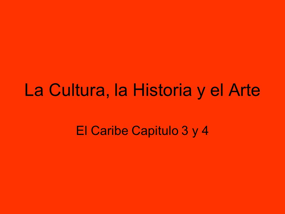 La Cultura, la Historia y el Arte El Caribe Capitulo 3 y 4