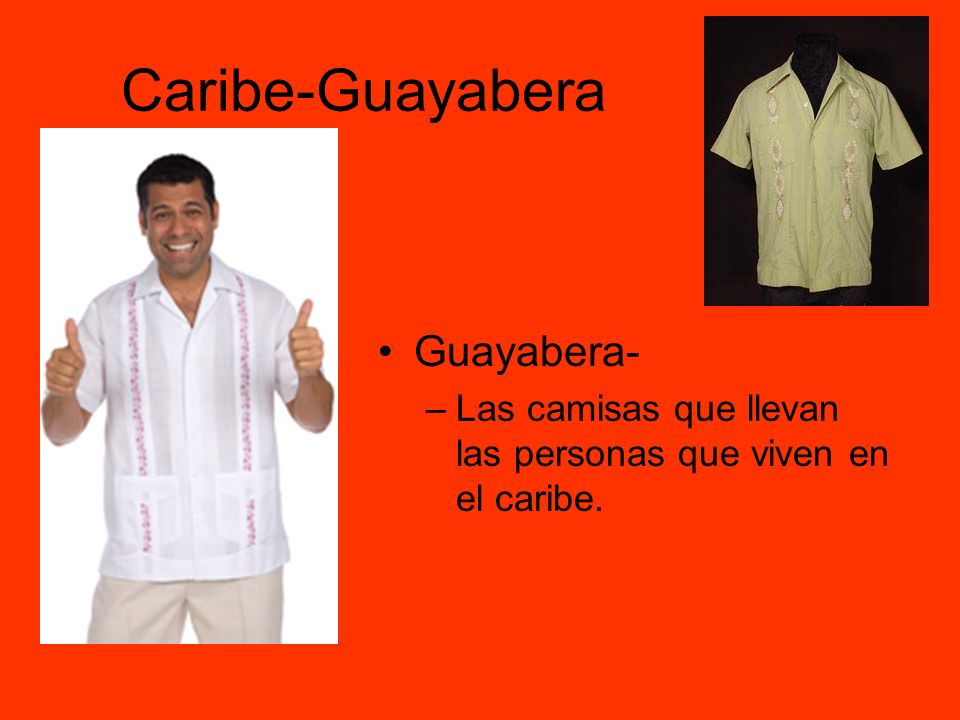 Caribe-Guayabera Guayabera- –Las camisas que llevan las personas que viven en el caribe.