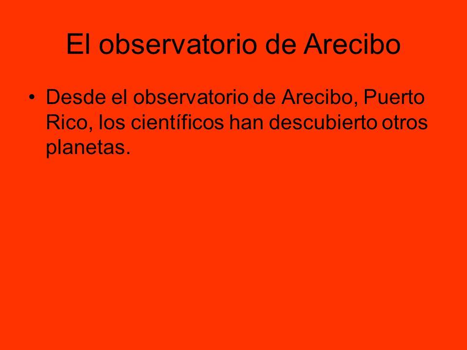 El observatorio de Arecibo Desde el observatorio de Arecibo, Puerto Rico, los científicos han descubierto otros planetas.