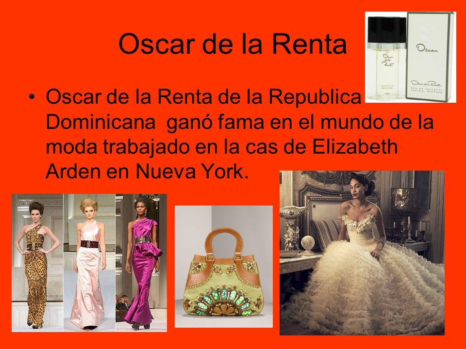 Oscar de la Renta Oscar de la Renta de la Republica Dominicana ganó fama en el mundo de la moda trabajado en la cas de Elizabeth Arden en Nueva York.