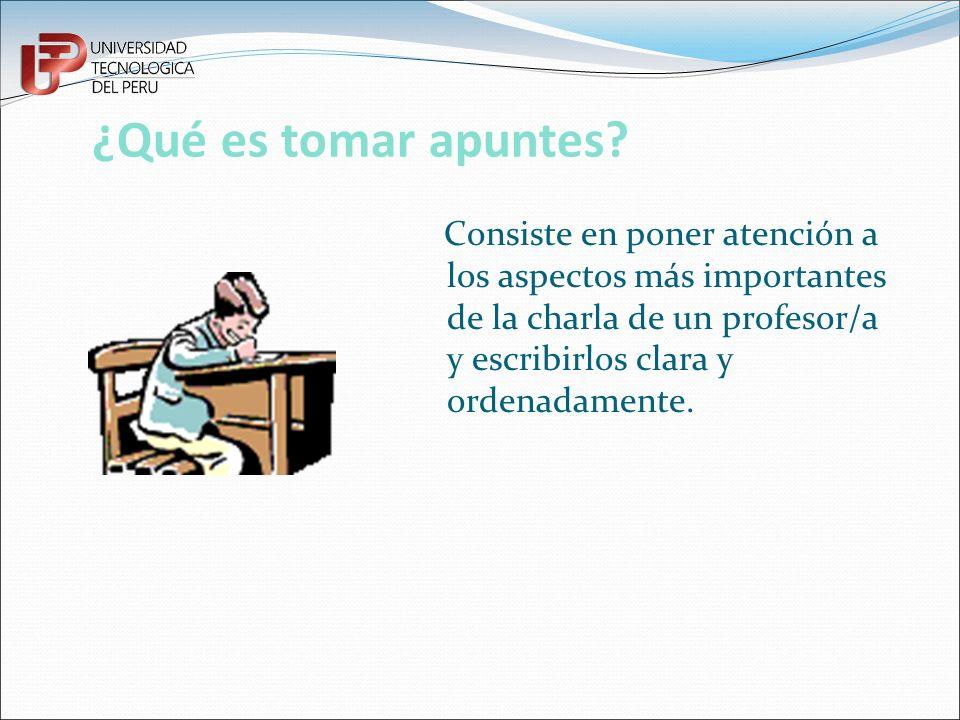¿Qué es tomar apuntes? Consiste en poner atención a los aspectos más importantes de la charla de un profesor/a y escribirlos clara y ordenadamente.