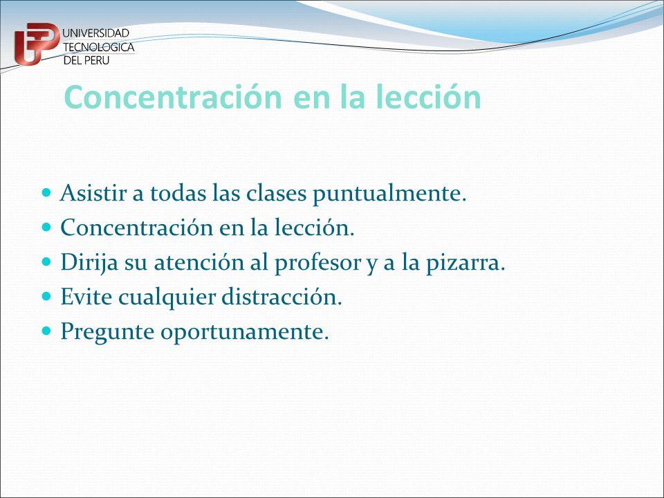 Concentración en la lección Asistir a todas las clases puntualmente. Concentración en la lección. Dirija su atención al profesor y a la pizarra. Evite