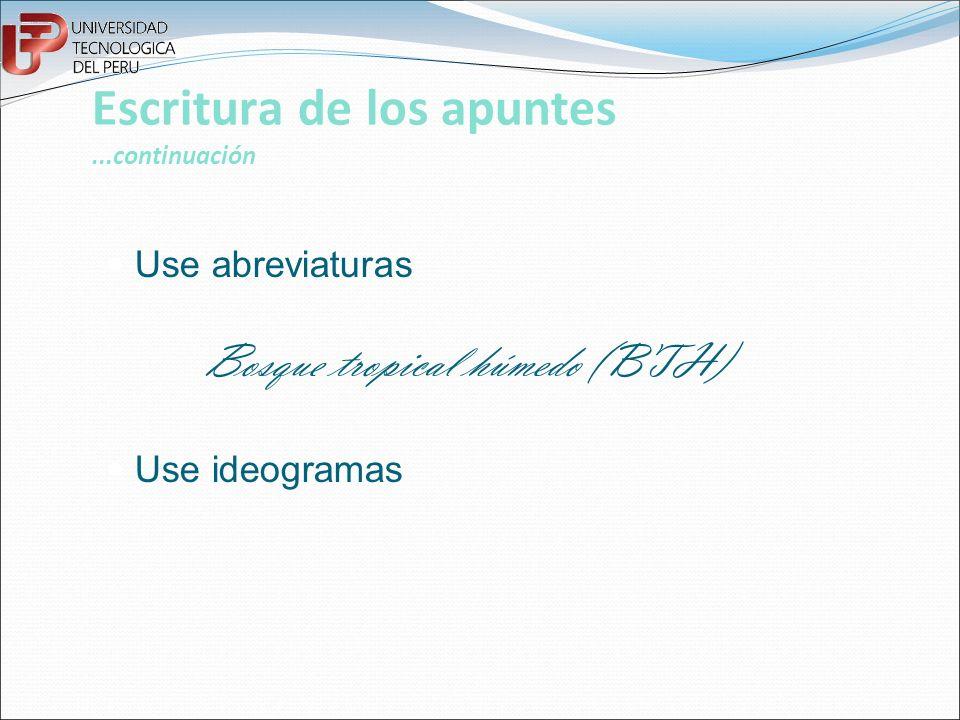 Escritura de los apuntes...continuación Use abreviaturas Bosque tropical húmedo (BTH) Use ideogramas