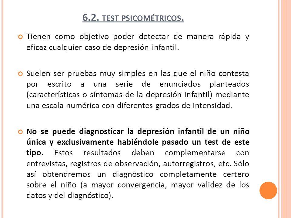 6.2. TEST PSICOMÉTRICOS. Tienen como objetivo poder detectar de manera rápida y eficaz cualquier caso de depresión infantil. Suelen ser pruebas muy si