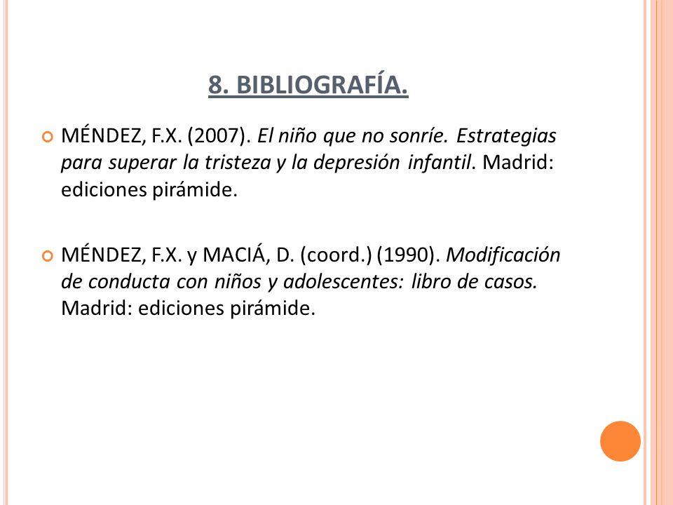 8. BIBLIOGRAFÍA. MÉNDEZ, F.X. (2007). El niño que no sonríe. Estrategias para superar la tristeza y la depresión infantil. Madrid: ediciones pirámide.