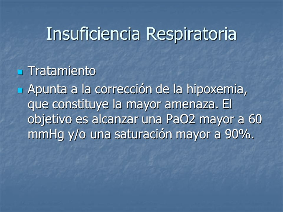Insuficiencia Respiratoria Tratamiento Tratamiento Apunta a la corrección de la hipoxemia, que constituye la mayor amenaza. El objetivo es alcanzar un