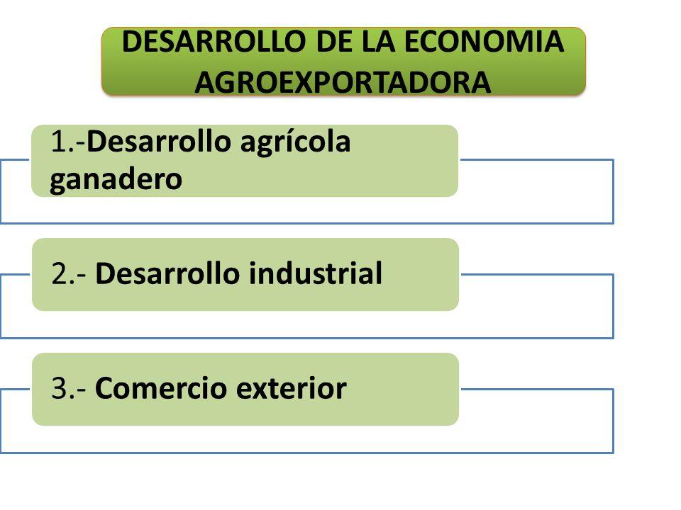 1.-Desarrollo agrícola ganadero 2.- Desarrollo industrial3.- Comercio exterior DESARROLLO DE LA ECONOMIA AGROEXPORTADORA
