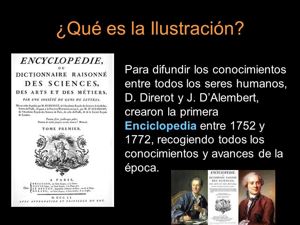 ¿Qué es la Ilustración? Para difundir los conocimientos entre todos los seres humanos, D. Direrot y J. DAlembert, crearon la primera Enciclopedia entr