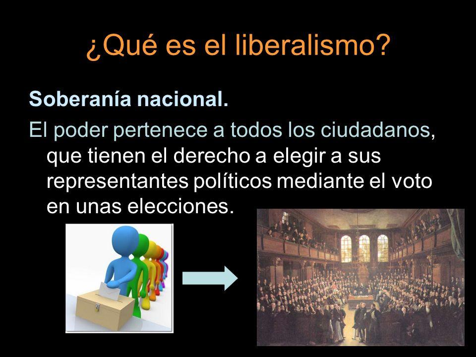¿Qué es el liberalismo? Soberanía nacional. El poder pertenece a todos los ciudadanos, que tienen el derecho a elegir a sus representantes políticos m