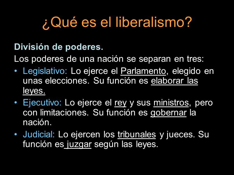 ¿Qué es el liberalismo? División de poderes. Los poderes de una nación se separan en tres: Legislativo: Lo ejerce el Parlamento, elegido en unas elecc