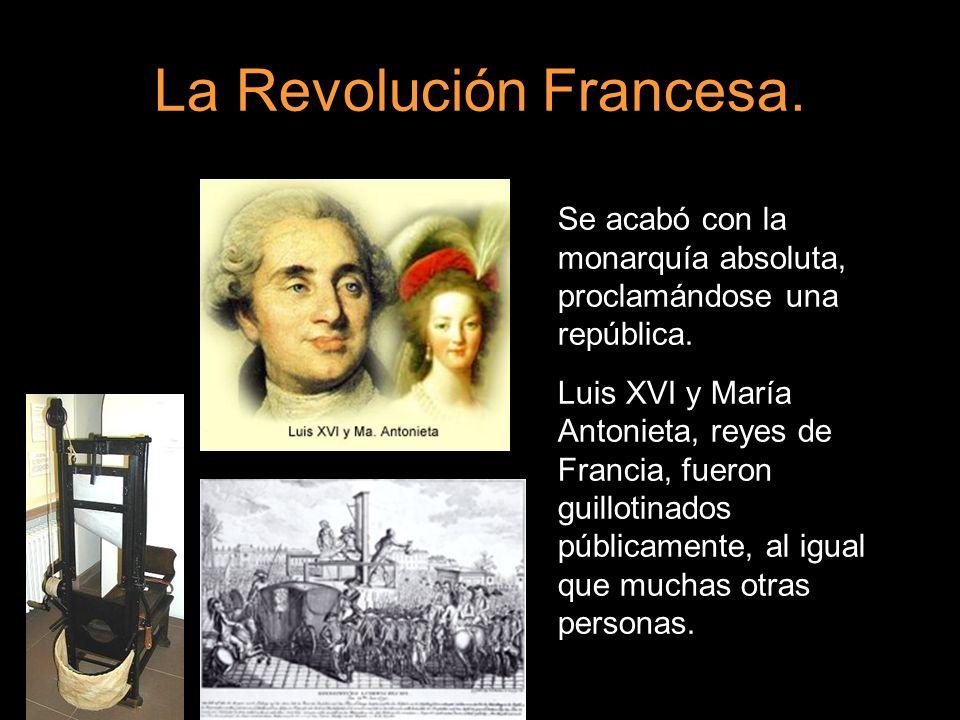 La Revolución Francesa. Se acabó con la monarquía absoluta, proclamándose una república. Luis XVI y María Antonieta, reyes de Francia, fueron guilloti