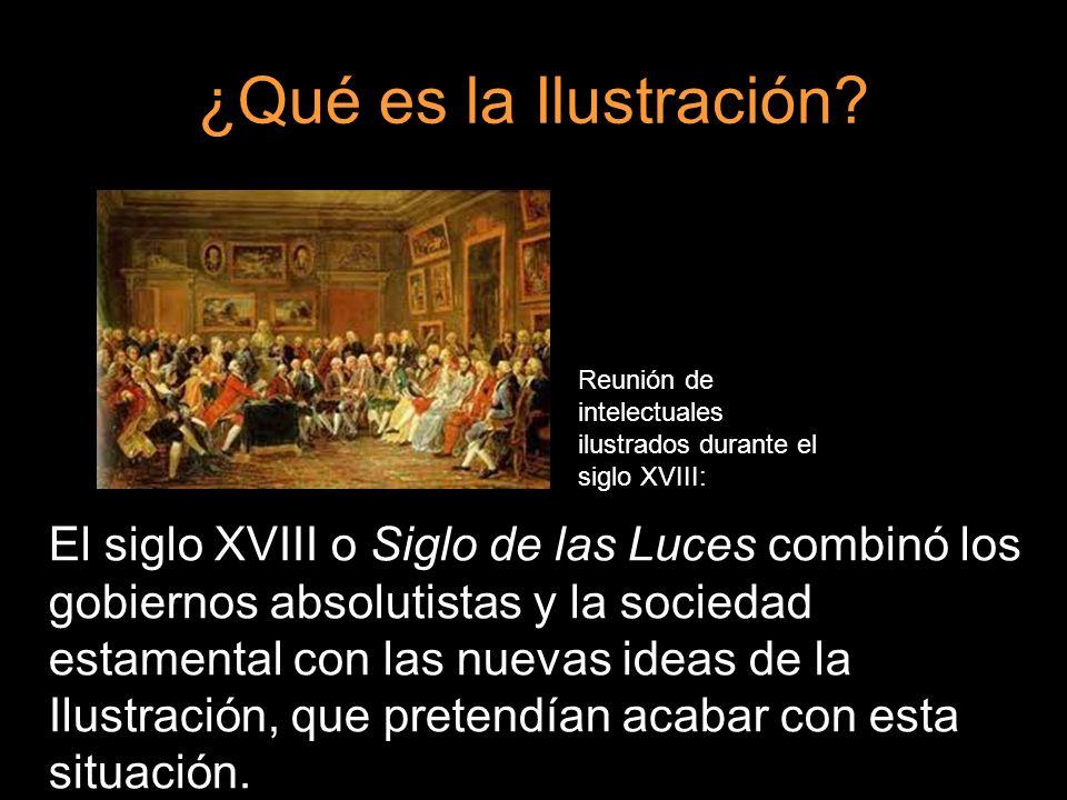 ¿Qué es la Ilustración? El siglo XVIII o Siglo de las Luces combinó los gobiernos absolutistas y la sociedad estamental con las nuevas ideas de la Ilu