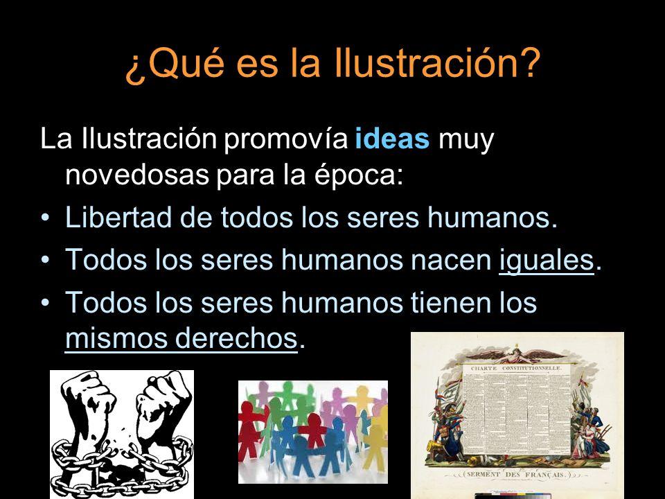 ¿Qué es la Ilustración? La Ilustración promovía ideas muy novedosas para la época: Libertad de todos los seres humanos. Todos los seres humanos nacen