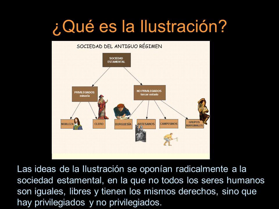 ¿Qué es la Ilustración? Las ideas de la Ilustración se oponían radicalmente a la sociedad estamental, en la que no todos los seres humanos son iguales