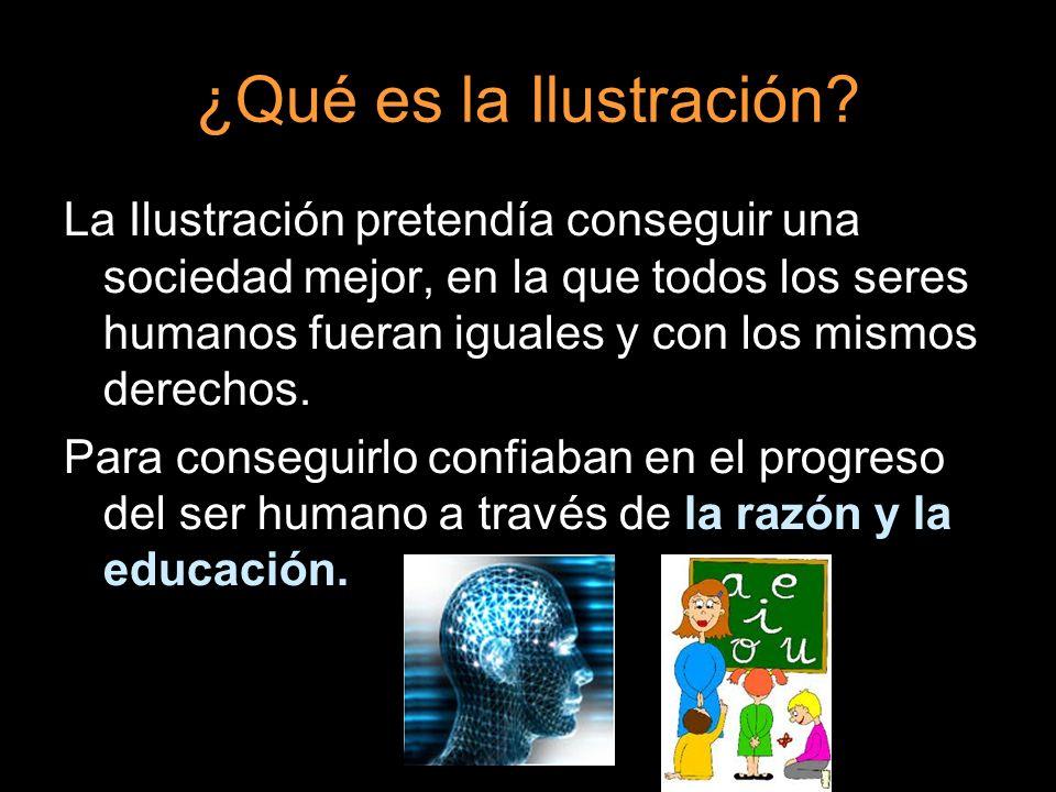 ¿Qué es la Ilustración? La Ilustración pretendía conseguir una sociedad mejor, en la que todos los seres humanos fueran iguales y con los mismos derec