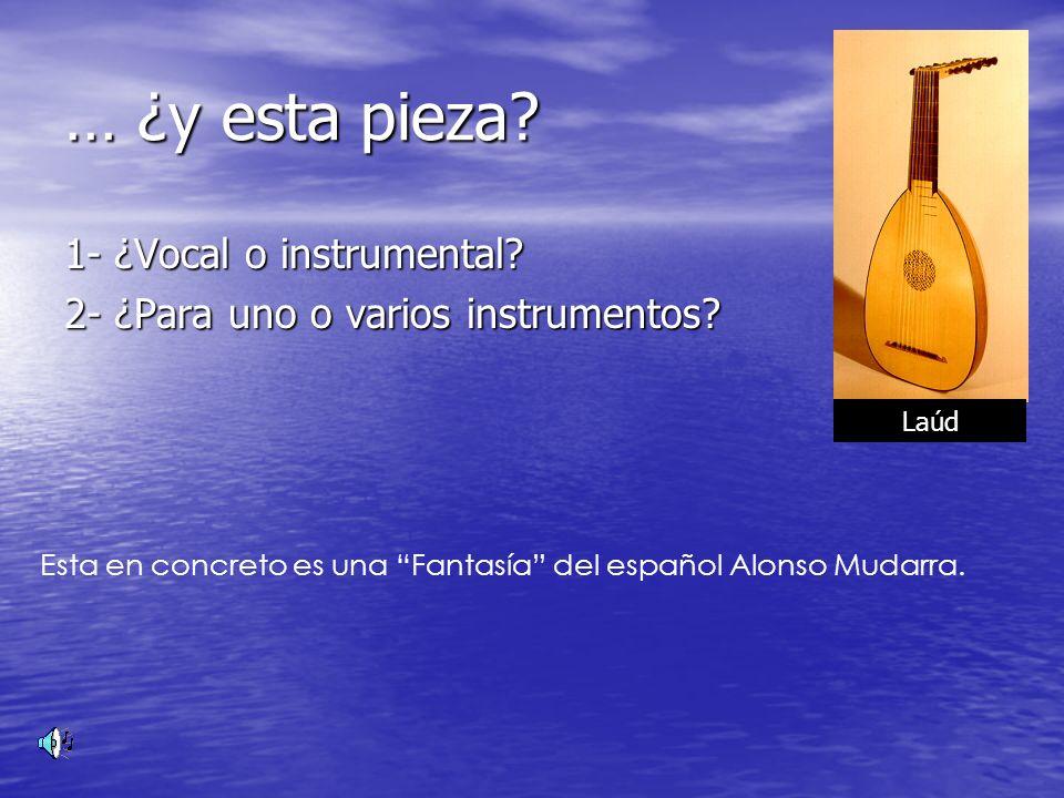 … ¿y esta pieza? 1- ¿Vocal o instrumental? 2- ¿Para uno o varios instrumentos? Esta en concreto es una Fantasía del español Alonso Mudarra. Laúd
