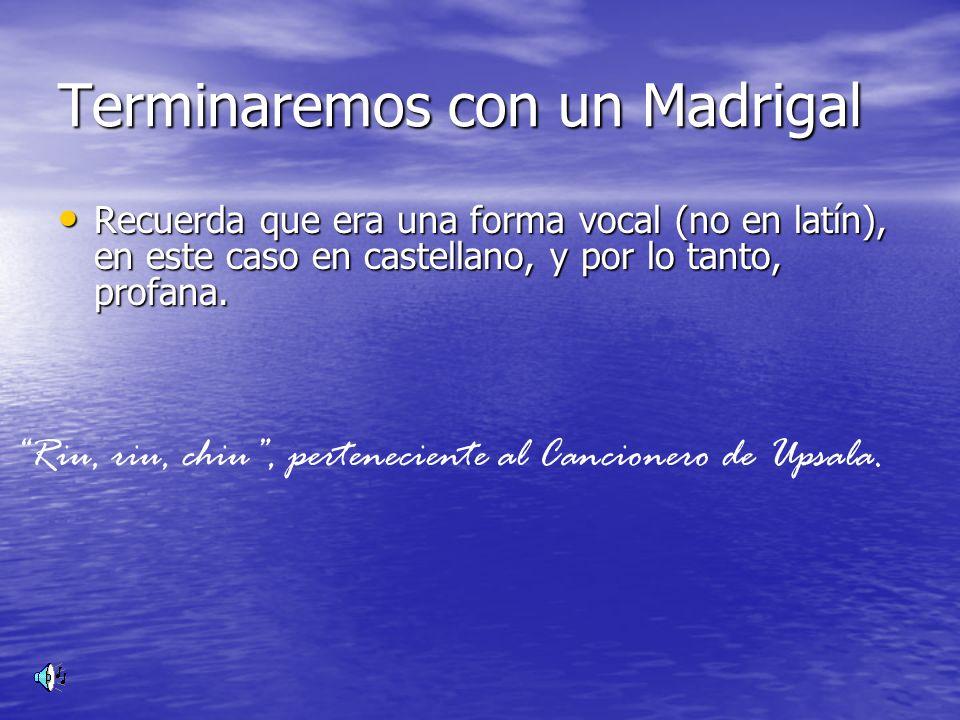 Terminaremos con un Madrigal Recuerda que era una forma vocal (no en latín), en este caso en castellano, y por lo tanto, profana. Riu, riu, chiu, pert