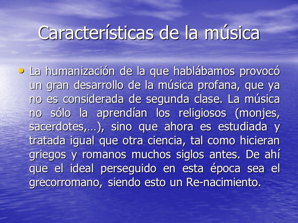Características de la música La humanización de la que hablábamos provocó un gran desarrollo de la música profana, que ya no es considerada de segunda
