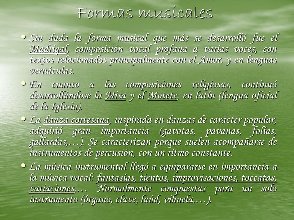 Formas musicales Sin duda la forma musical que más se desarrolló fue el Madrigal, composición vocal profana a varias voces, con textos relacionados pr