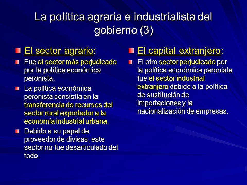 La política agraria e industrialista del gobierno (3) El sector agrario: Fue el sector más perjudicado por la política económica peronista. La polític