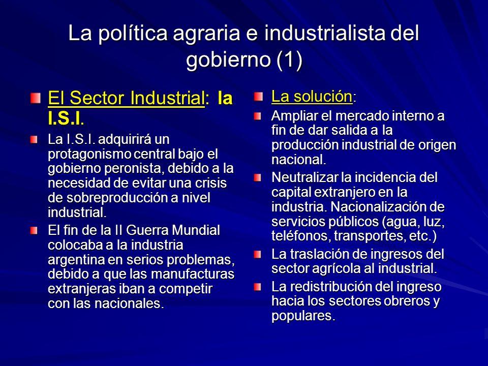 La política agraria e industrialista del gobierno (1) El Sector Industrial: la I.S.I. La I.S.I. adquirirá un protagonismo central bajo el gobierno per