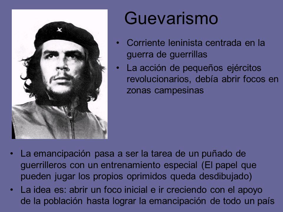 Guevarismo Corriente leninista centrada en la guerra de guerrillas La acción de pequeños ejércitos revolucionarios, debía abrir focos en zonas campesi