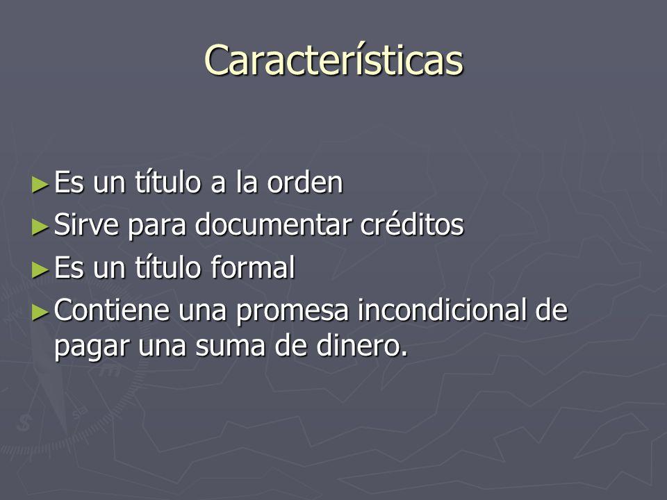 Características Es un título a la orden Es un título a la orden Sirve para documentar créditos Sirve para documentar créditos Es un título formal Es u