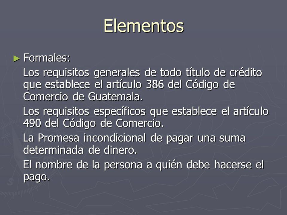 Elementos Formales: Formales: Los requisitos generales de todo título de crédito que establece el artículo 386 del Código de Comercio de Guatemala. Lo