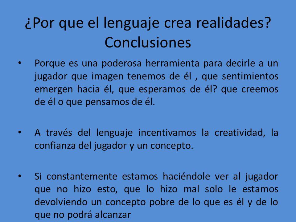 ¿Por que el lenguaje crea realidades? Conclusiones Porque es una poderosa herramienta para decirle a un jugador que imagen tenemos de él, que sentimie