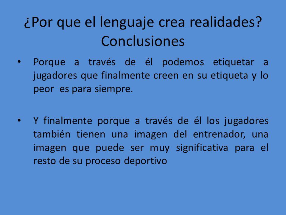 ¿Por que el lenguaje crea realidades? Conclusiones Porque a través de él podemos etiquetar a jugadores que finalmente creen en su etiqueta y lo peor e
