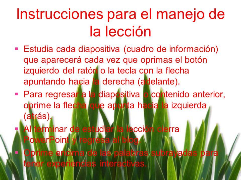 Instrucciones para el manejo de la lecciόn Estudia cada diapositiva (cuadro de información) que aparecerá cada vez que oprimas el botón izquierdo del