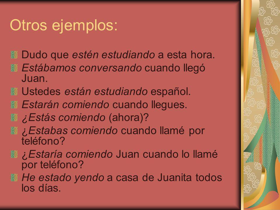 Otros ejemplos: Dudo que estén estudiando a esta hora. Estábamos conversando cuando llegó Juan. Ustedes están estudiando español. Estarán comiendo cua