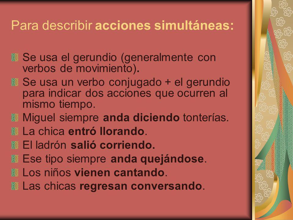Para describir acciones simultáneas: Se usa el gerundio (generalmente con verbos de movimiento). Se usa un verbo conjugado + el gerundio para indicar