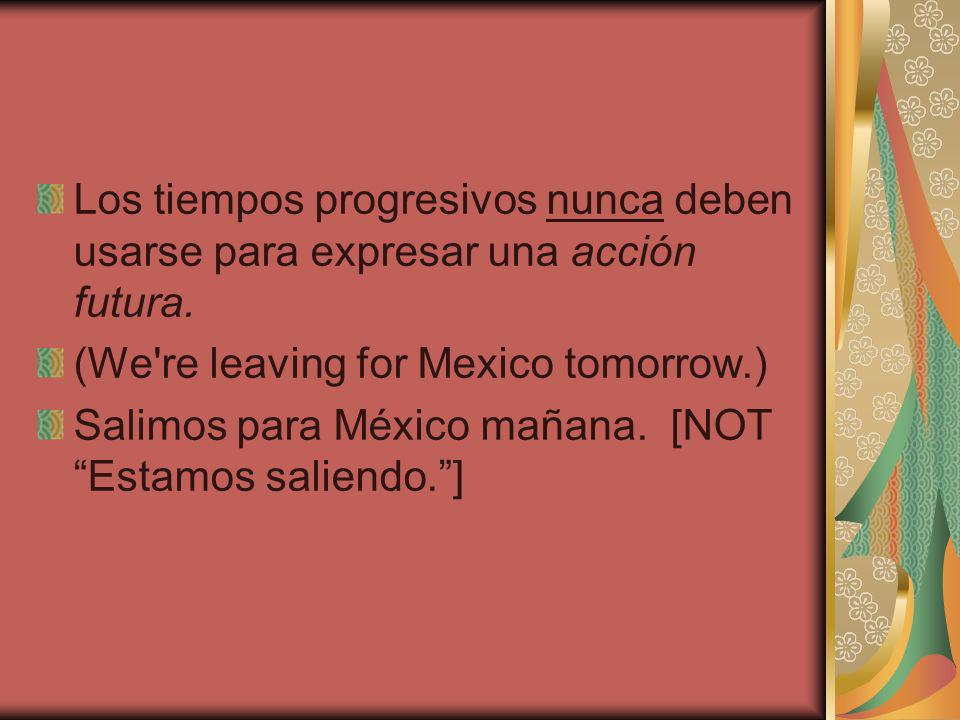 Los tiempos progresivos nunca deben usarse para expresar una acción futura. (We're leaving for Mexico tomorrow.) Salimos para México mañana. [NOT Esta