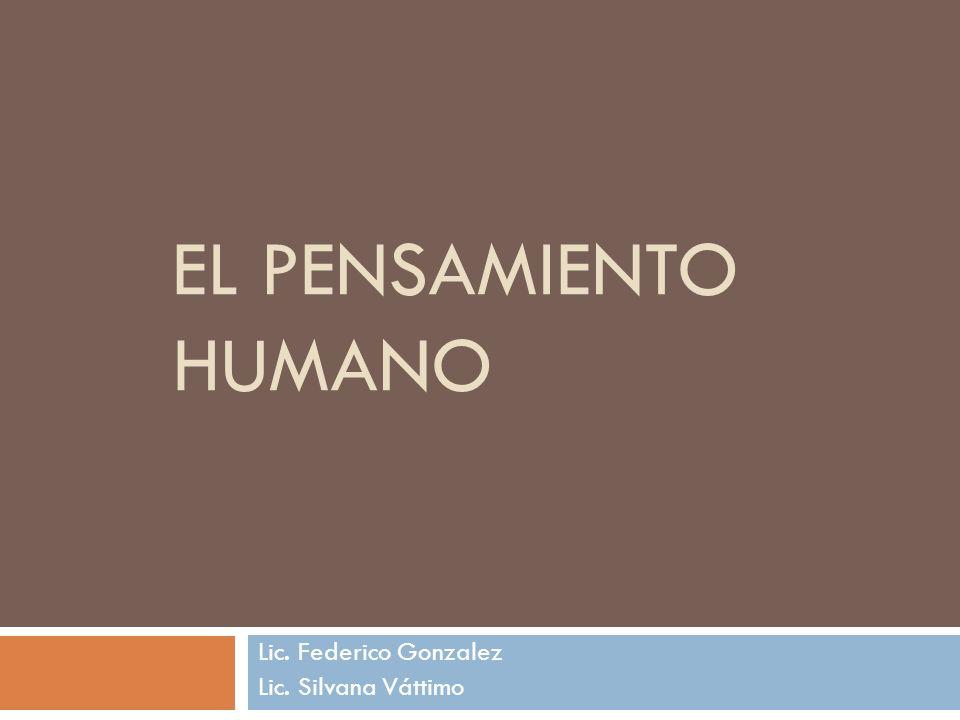 EL PENSAMIENTO HUMANO Lic. Federico Gonzalez Lic. Silvana Váttimo