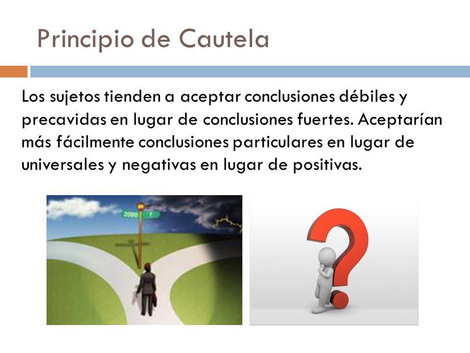 Principio de Cautela Los sujetos tienden a aceptar conclusiones débiles y precavidas en lugar de conclusiones fuertes. Aceptarían más fácilmente concl