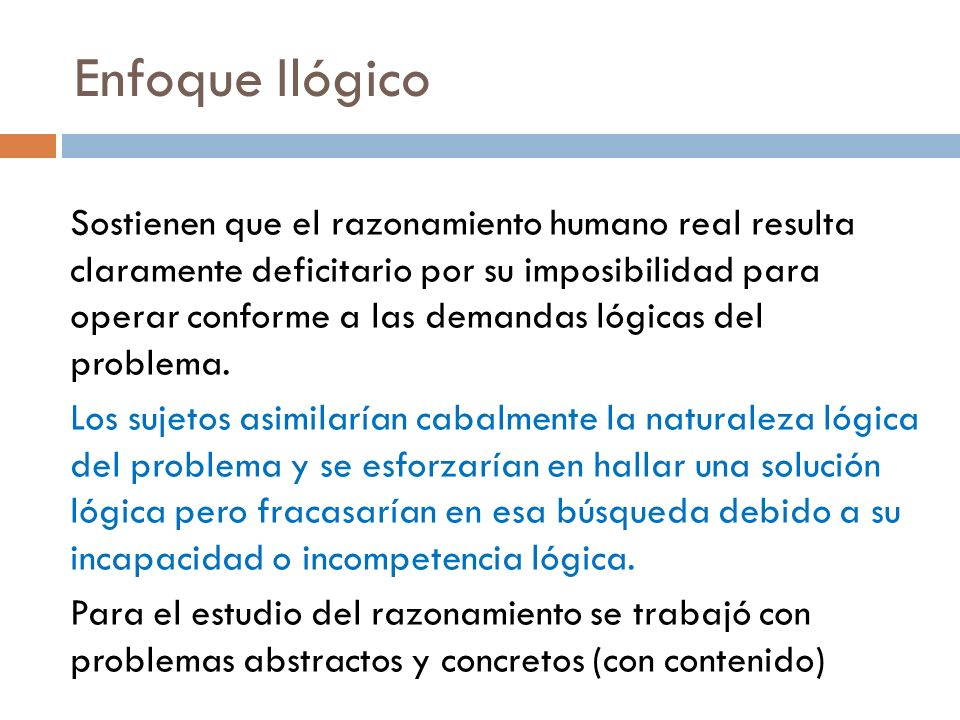 Enfoque Ilógico Sostienen que el razonamiento humano real resulta claramente deficitario por su imposibilidad para operar conforme a las demandas lógi