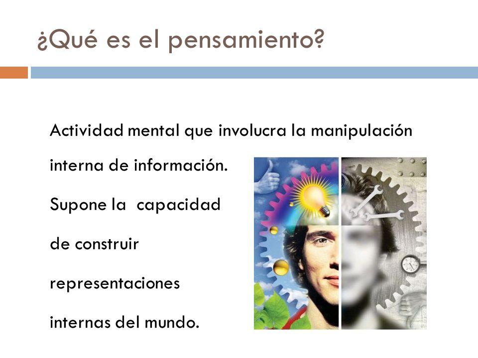 ¿Qué es el pensamiento? Actividad mental que involucra la manipulación interna de información. Supone la capacidad de construir representaciones inter