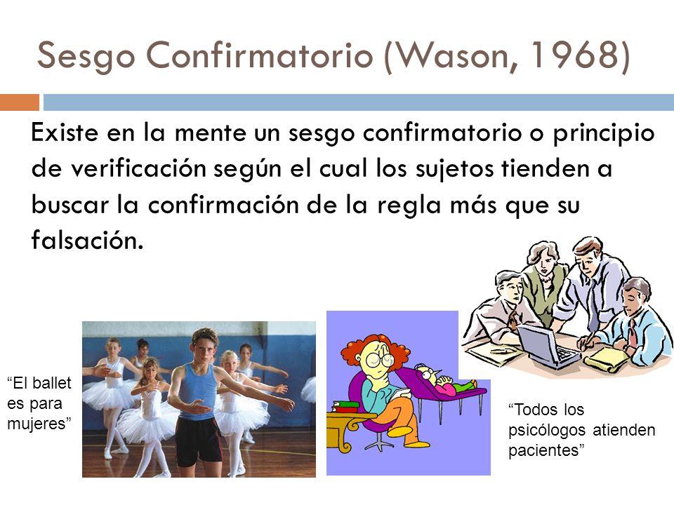 Sesgo Confirmatorio (Wason, 1968) Existe en la mente un sesgo confirmatorio o principio de verificación según el cual los sujetos tienden a buscar la