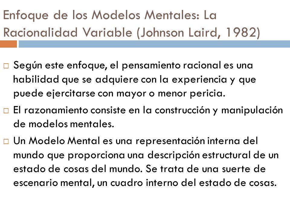 Enfoque de los Modelos Mentales: La Racionalidad Variable (Johnson Laird, 1982) Según este enfoque, el pensamiento racional es una habilidad que se ad