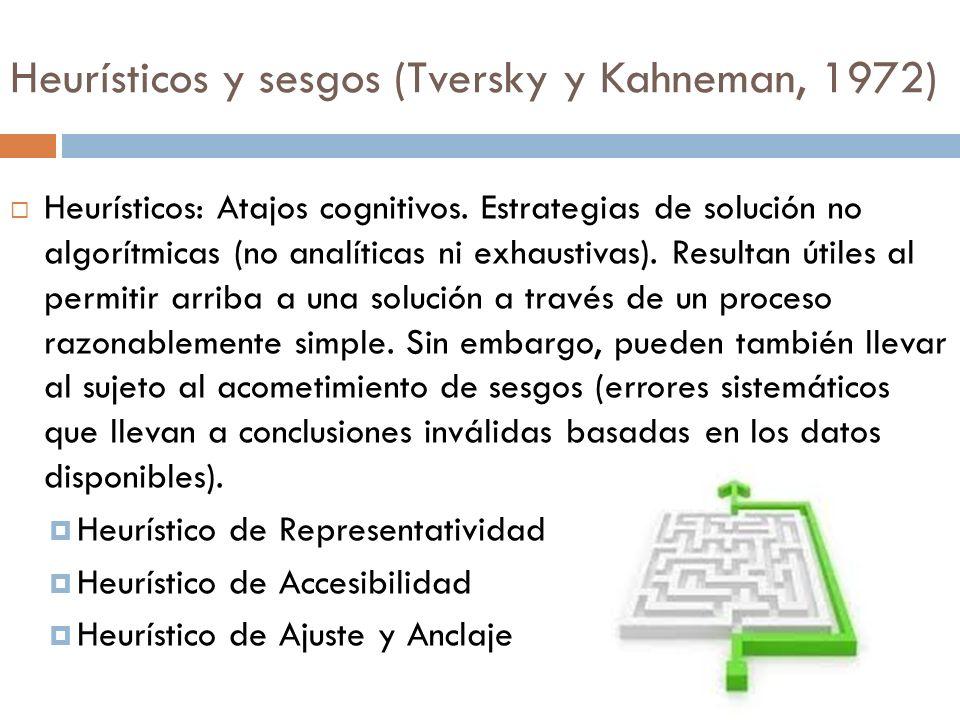 Heurísticos y sesgos (Tversky y Kahneman, 1972) Heurísticos: Atajos cognitivos. Estrategias de solución no algorítmicas (no analíticas ni exhaustivas)