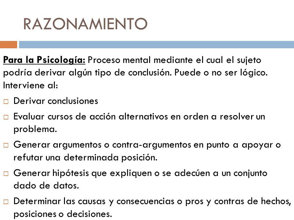 RAZONAMIENTO Para la Psicología: Proceso mental mediante el cual el sujeto podría derivar algún tipo de conclusión. Puede o no ser lógico. Interviene